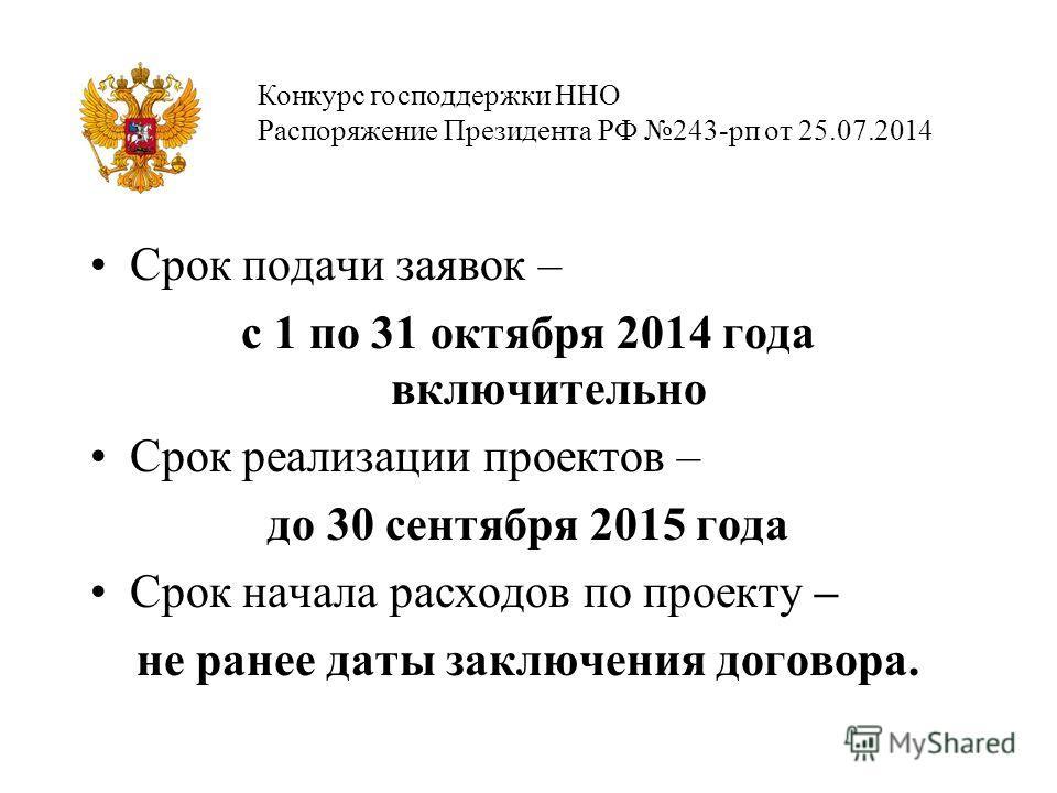 Срок подачи заявок – с 1 по 31 октября 2014 года включительно Срок реализации проектов – до 30 сентября 2015 года Срок начала расходов по проекту – не ранее даты заключения договора. Конкурс господдержки ННО Распоряжение Президента РФ 243-рп от 25.07