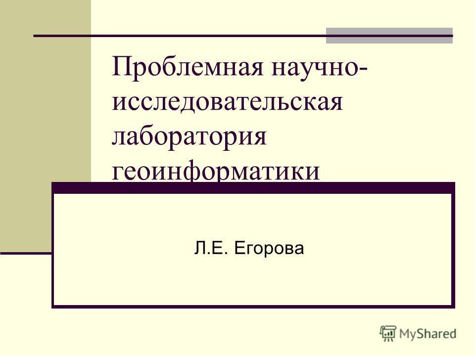 Проблемная научно- исследовательская лаборатория геоинформатики Л.Е. Егорова
