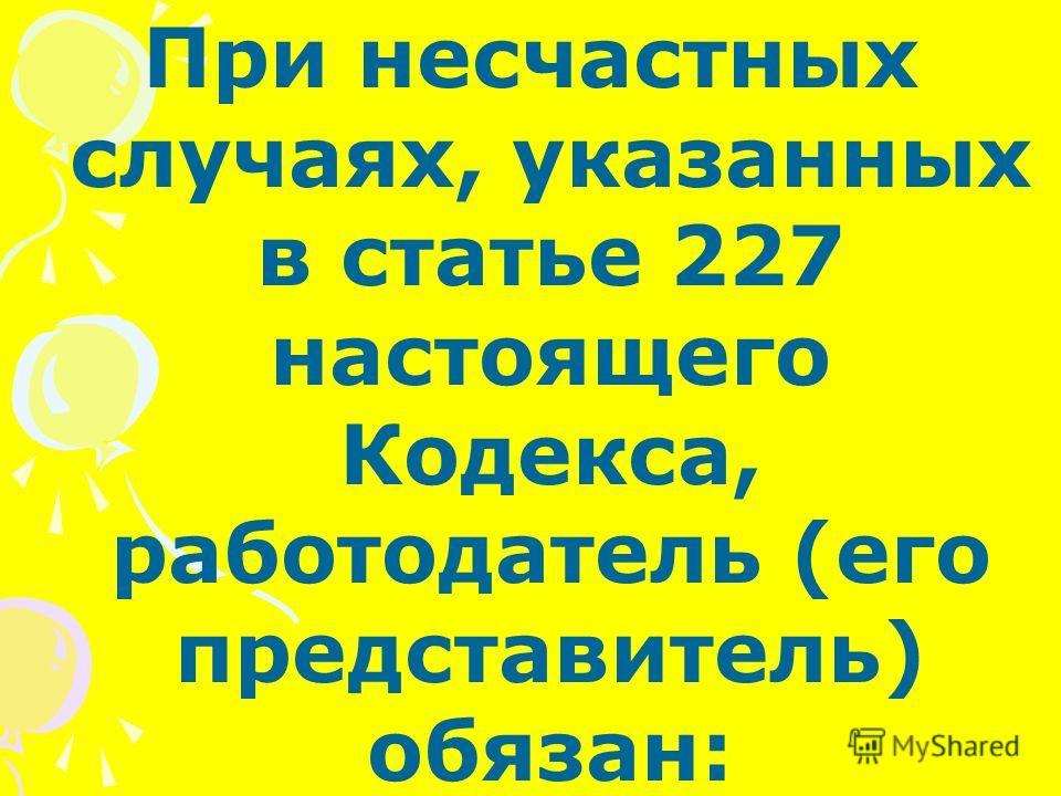 При несчастных случаях, указанных в статье 227 настоящего Кодекса, работодатель (его представитель) обязан: