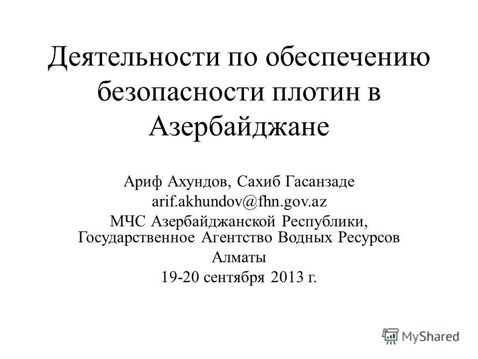 Деятельности по обеспечению безопасности плотин в Азербайджане Ариф Ахундов, Сахиб Гасанзаде arif.akhundov@fhn.gov.az МЧС Азербайджанской Республики, Государственное Агентство Водных Ресурсов Алматы 19-20 сентября 2013 г.