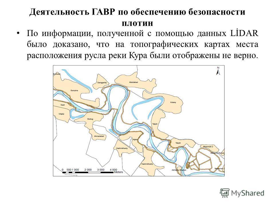 Деятельность ГАВР по обеспечению безопасности плотин По информации, полученной с помощью данных LİDAR было доказано, что на топографических картах места расположения русла реки Кура были отображены не верно.