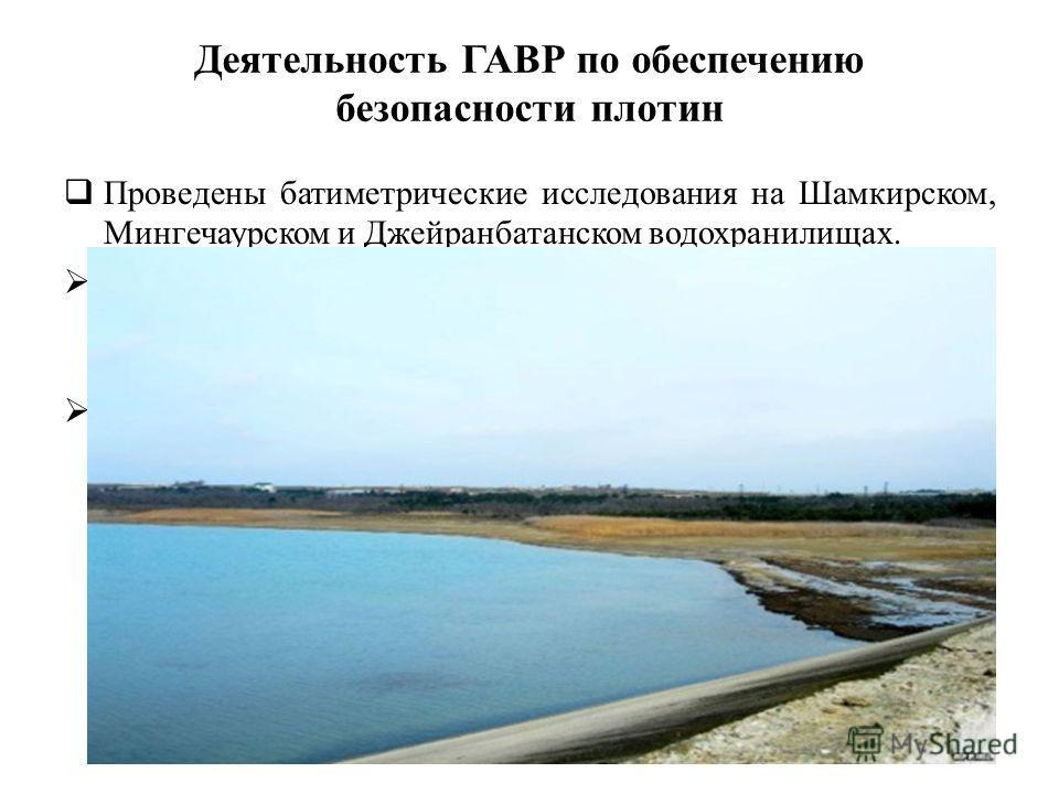 Деятельность ГАВР по обеспечению безопасности плотин Проведены батиметрические исследования на Шамкирском, Мингечаурском и Джейранбатанском водохранилищах. На каждом исследуемом объекте были определены фактический объем заиления, в том числе возможно