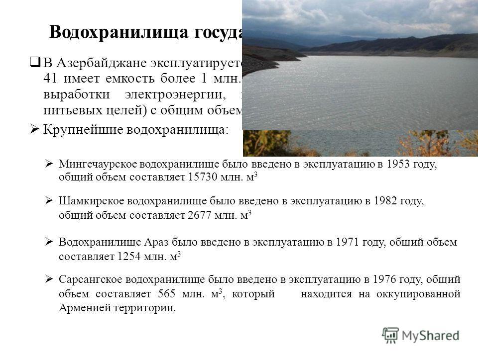 Водохранилища государственного значения В Азербайджане эксплуатируется 136 водохранилищ, из которых 41 имеет емкость более 1 млн. м 3 различного назначения (для выработки электроэнергии, ирригации, рыборазведения и питьевых целей) с общим объемом вод