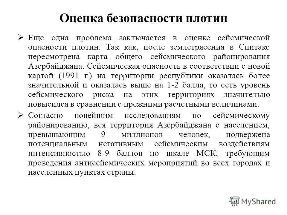 Оценка безопасности плотин Еще одна проблема заключается в оценке сейсмической опасности плотин. Так как, после землетрясения в Спитаке пересмотрена карта общего сейсмического районирования Aзербайджана. Сейсмическая опасность в соответствии с новой