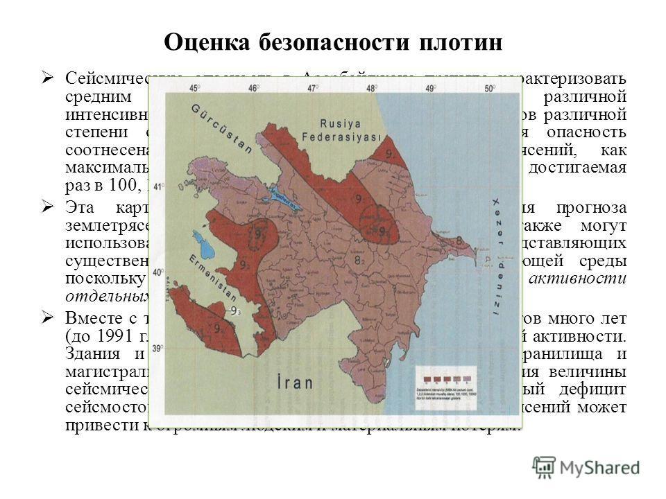 Оценка безопасности плотин Сейсмическую опасность в Азербайджане принято характеризовать средним периодом повторяемости землетрясений различной интенсивности. Используется карта ОСР-91 для объектов различной степени ответственности, на которых сейсми