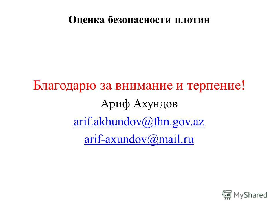 Оценка безопасности плотин Благодарю за внимание и терпение! Ариф Ахундов arif.akhundov@fhn.gov.az arif-axundov@mail.ru