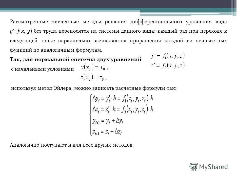 Рассмотренные численные методы решения дифференциального уравнения вида y'=f(x, y) без труда переносятся на системы данного вида: каждый раз при переходе к следующей точке параллельно вычисляются приращения каждой из неизвестных функций по аналогичны