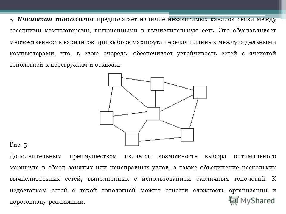 5. Ячеистая топология предполагает наличие независимых каналов связи между соседними компьютерами, включенными в вычислительную сеть. Это обуславливает множественность вариантов при выборе маршрута передачи данных между отдельными компьютерами, что,