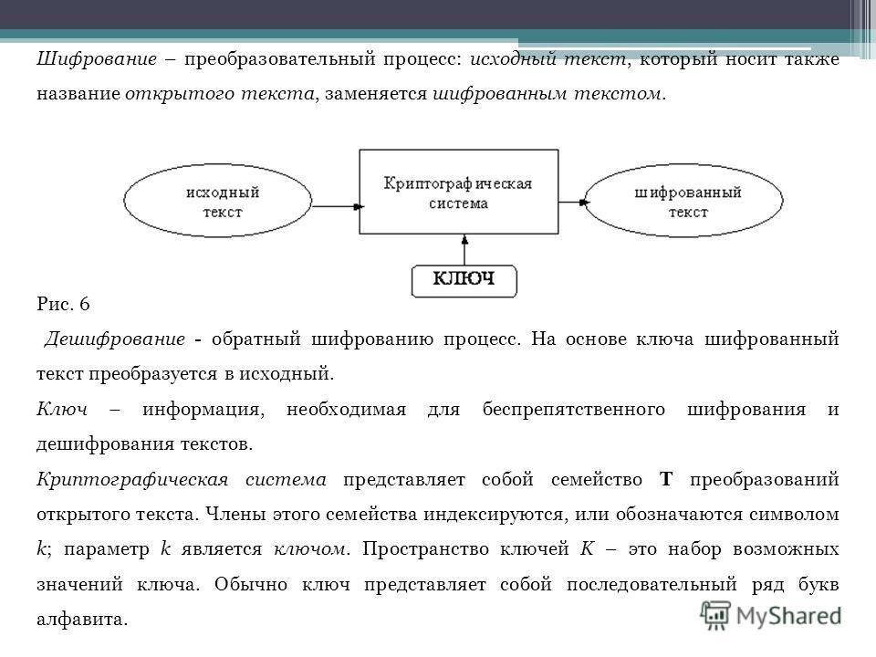 Шифрование – преобразовательный процесс: исходный текст, который носит также название открытого текста, заменяется шифрованным текстом. Рис. 6 Дешифрование - обратный шифрованию процесс. На основе ключа шифрованный текст преобразуется в исходный. Клю