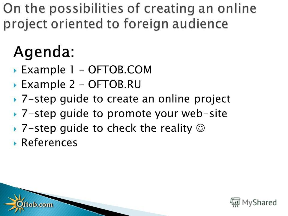 Agenda: Example 1 – OFTOB.COM Example 2 – OFTOB.RU 7-step guide to create an online project 7-step guide to promote your web-site 7-step guide to check the reality References