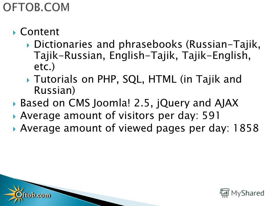 Content Dictionaries and phrasebooks (Russian-Tajik, Tajik-Russian, English-Tajik, Tajik-English, etc.) Tutorials on PHP, SQL, HTML (in Tajik and Russian) Based on CMS Joomla! 2.5, jQuery and AJAX Average amount of visitors per day: 591 Average amoun