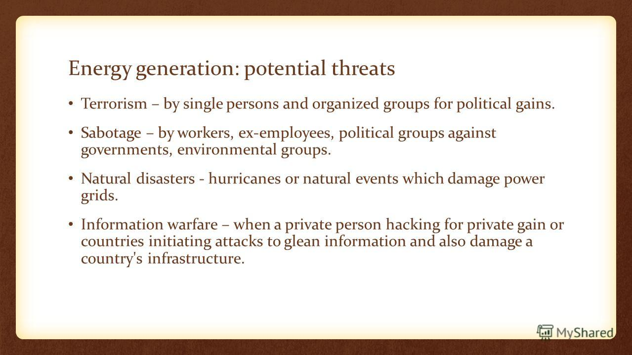 Energy generation: potential threats Terrorism – by single persons and organized groups for political gains. Sabotage – by workers, ex-employees, political groups against governments, environmental groups. Natural disasters - hurricanes or natural ev