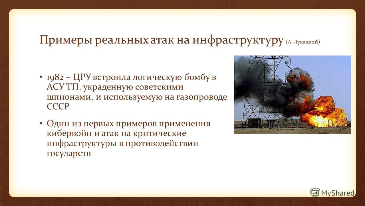 Примеры реальных атак на инфраструктуру (А. Лукацкий) 1982 – ЦРУ встроила логическую бомбу в АСУ ТП, украденную советскими шпионами, и используемую на газопроводе СССР Один из первых примеров применения кибервойн и атак на критические инфраструктуры