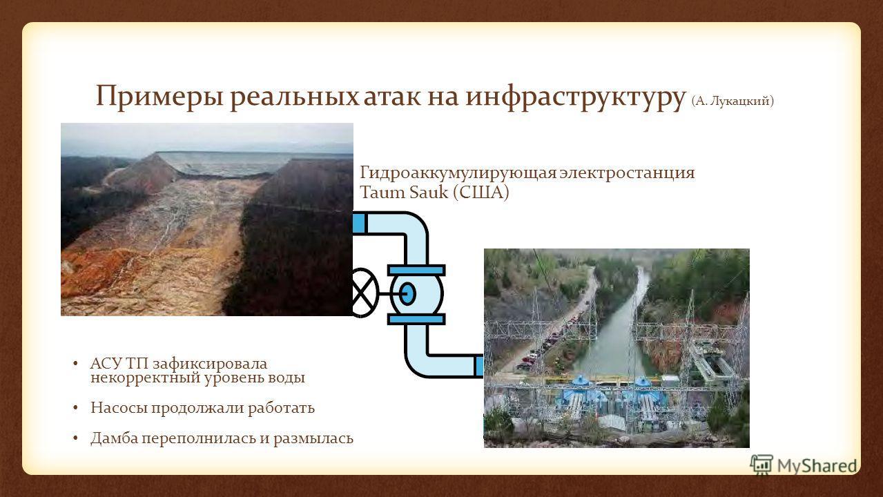 Примеры реальных атак на инфраструктуру (А. Лукацкий) АСУ ТП зафиксировала некорректный уровень воды Насосы продолжали работать Дамба переполнилась и размылась Гидроаккумулирующая электростанция Taum Sauk (США)