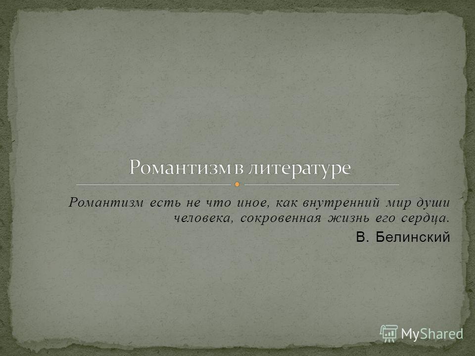 Романтизм есть не что иное, как внутренний мир души человека, сокровенная жизнь его сердца. В. Белинский