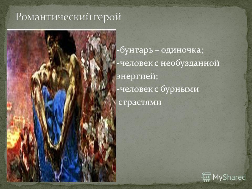 -бунтарь – одиночка; -человек с необузданной энергией; -человек с бурными страстями