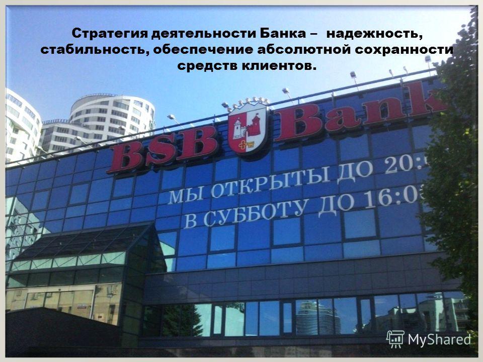 Стратегия деятельности Банка – надежность, стабильность, обеспечение абсолютной сохранности средств клиентов.