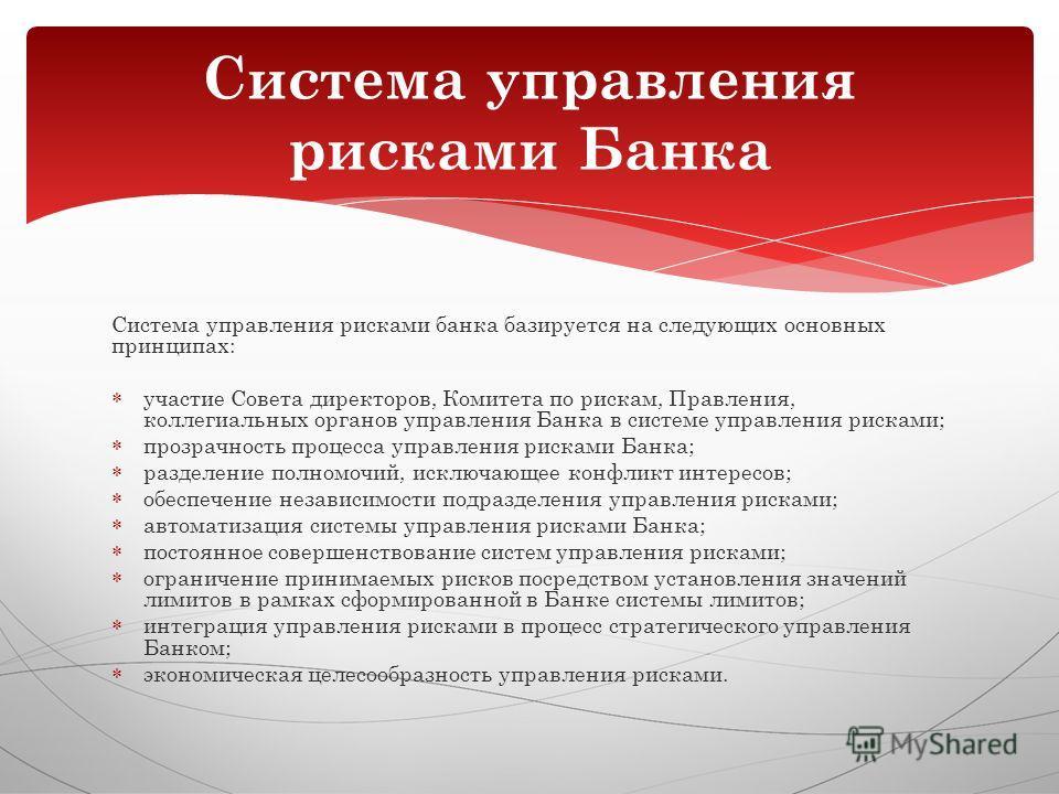 Система управления рисками банка базируется на следующих основных принципах: участие Совета директоров, Комитета по рискам, Правления, коллегиальных органов управления Банка в системе управления рисками; прозрачность процесса управления рисками Банка