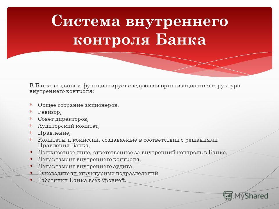 В Банке создана и функционирует следующая организационная структура внутреннего контроля: Общее собрание акционеров, Ревизор, Совет директоров, Аудиторский комитет, Правление, Комитеты и комиссии, создаваемые в соответствии с решениями Правления Банк