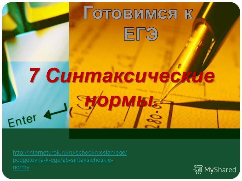 7 Синтаксические нормы. http://interneturok.ru/ru/school/russian/ege/ podgotovka-k-ege/a5-sintaksicheskie- normy