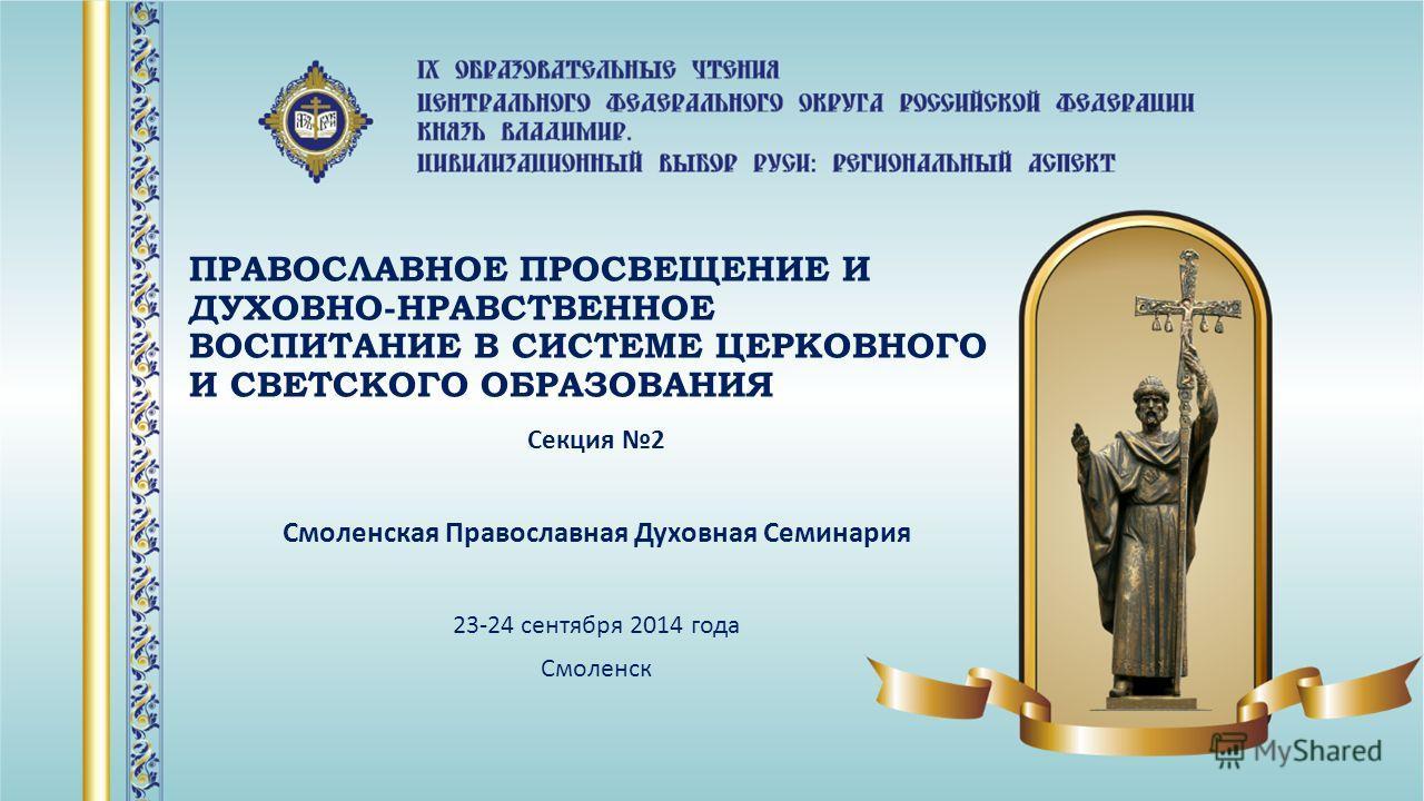 ПРАВОСЛАВНОЕ ПРОСВЕЩЕНИЕ И ДУХОВНО-НРАВСТВЕННОЕ ВОСПИТАНИЕ В СИСТЕМЕ ЦЕРКОВНОГО И СВЕТСКОГО ОБРАЗОВАНИЯ Секция 2 Смоленская Православная Духовная Семинария 23-24 сентября 2014 года Смоленск