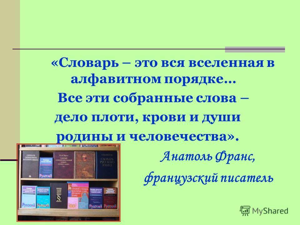 «Словарь – это вся вселенная в алфавитном порядке… Все эти собранные слова – дело плоти, крови и души родины и человечества». Анатоль Франс, французский писатель