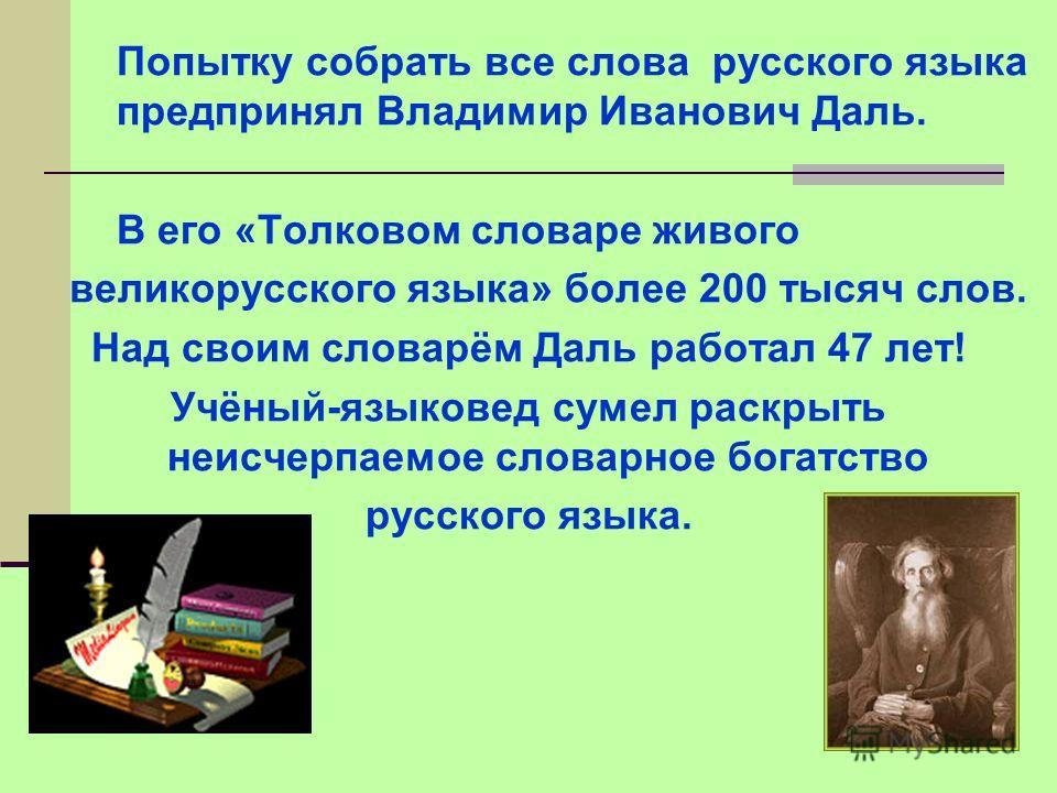 Попытку собрать все слова русского языка предпринял Владимир Иванович Даль. В его «Толковом словаре живого великорусского языка» более 200 тысяч слов. Над своим словарём Даль работал 47 лет! Учёный-языковед сумел раскрыть неисчерпаемое словарное бога