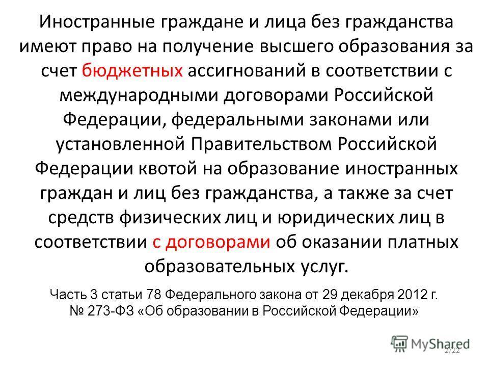 Иностранные граждане и лица без гражданства имеют право на получение высшего образования за счет бюджетных ассигнований в соответствии с международными договорами Российской Федерации, федеральными законами или установленной Правительством Российской