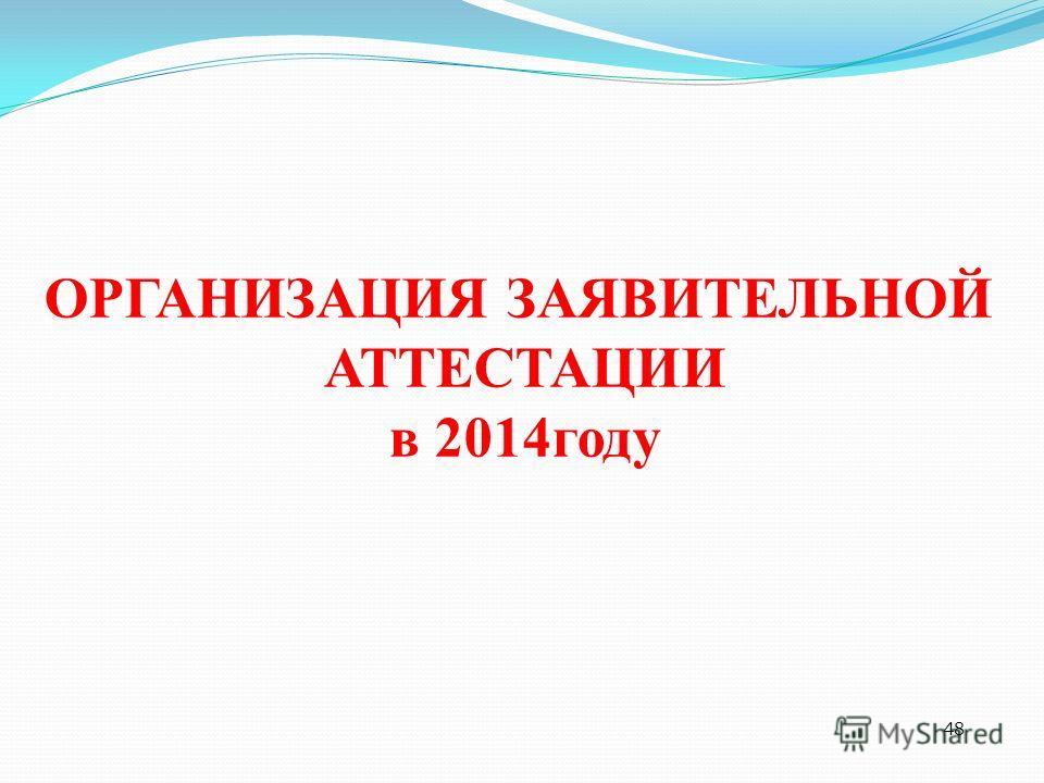 48 ОРГАНИЗАЦИЯ ЗАЯВИТЕЛЬНОЙ АТТЕСТАЦИИ в 2014 году