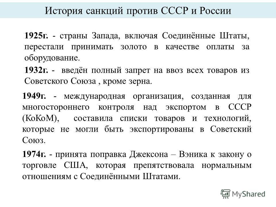 История санкций против СССР и России 1925 г. - страны Запада, включая Соединённые Штаты, перестали принимать золото в качестве оплаты за оборудование. 1932 г. - введён полный запрет на ввоз всех товаров из Советского Союза, кроме зерна. 1949 г. - меж