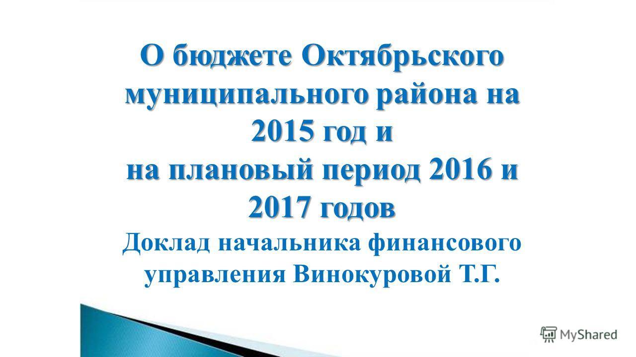 О бюджете Октябрьского муниципального района на 2015 год и на плановый период 2016 и 2017 годов Доклад начальника финансового управления Винокуровой Т.Г.