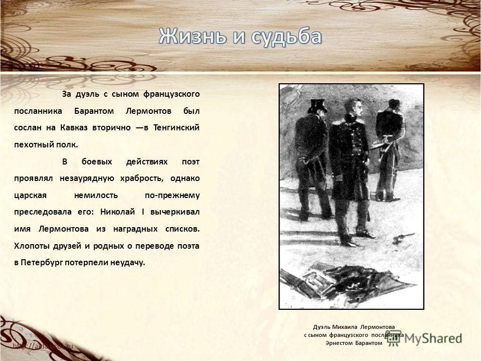 За дуэль с сыном французского посланника Барантом Лермонтов был сослан на Кавказ вторично в Тенгинский пехотный полк. В боевых действиях поэт проявлял незаурядную храбрость, однако царская немилость по-прежнему преследовала его: Николай I вычеркивал