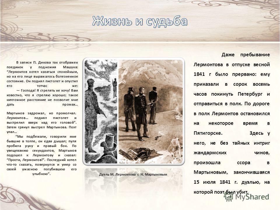 Даже пребывание Лермонтова в отпуске весной 1841 г было прервано: ему приказали в сорок восемь часов покинуть Петербург и отправиться в полк. По дороге в полк Лермонтов остановился на некоторое время в Пятигорске. Здесь у него, не без тайных интриг ж
