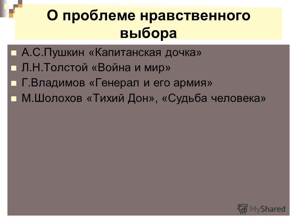 О проблеме нравственного выбора А.С.Пушкин «Капитанская дочка» Л.Н.Толстой «Война и мир» Г.Владимов «Генерал и его армия» М.Шолохов «Тихий Дон», «Судьба человека»