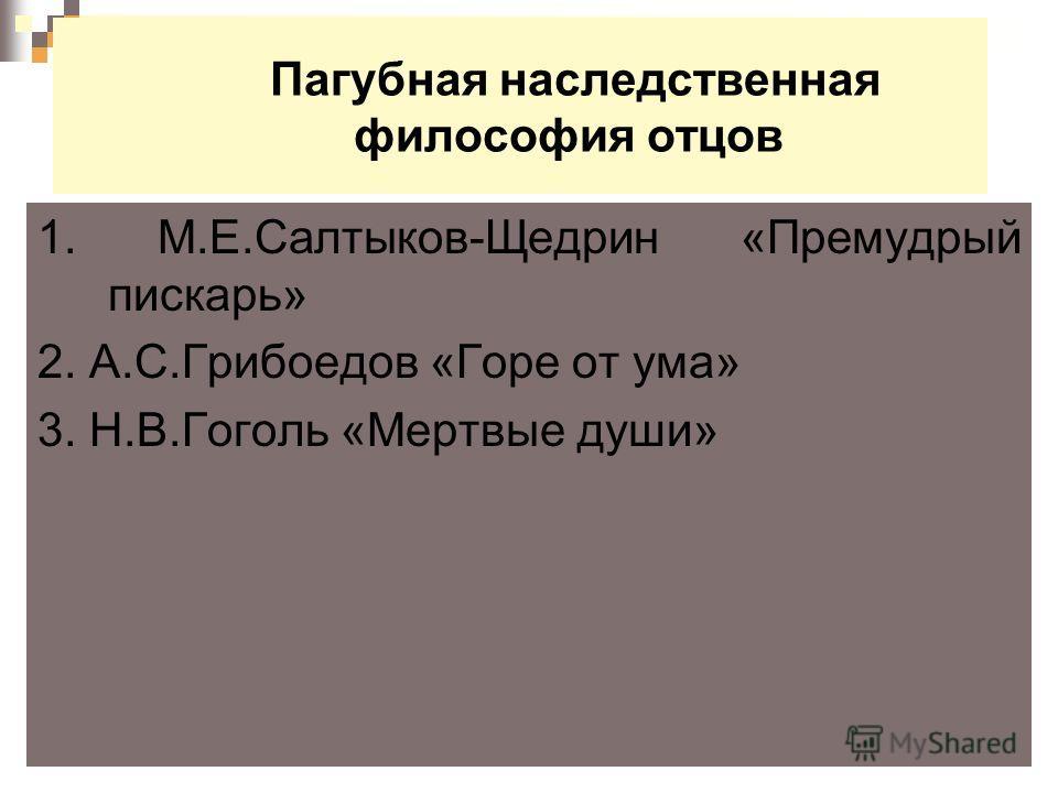 Пагубная наследственная философия отцов 1. М.Е.Салтыков-Щедрин «Премудрый пискарь» 2. А.С.Грибоедов «Горе от ума» 3. Н.В.Гоголь «Мертвые души»