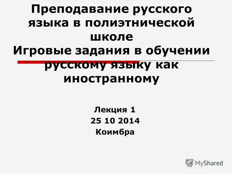 Преподавание русского языка в полиэтнической школе Игровые задания в обучении русскому языку как иностранному Лекция 1 25 10 2014 Коимбра