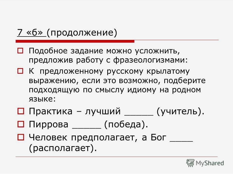 7 «б» (продолжение) Подобное задание можно усложнить, предложив работу с фразеологизмами: К предложенному русскому крылатому выражению, если это возможно, подберите подходящую по смыслу идиому на родном языке: Практика – лучший _____ (учитель). Пирро