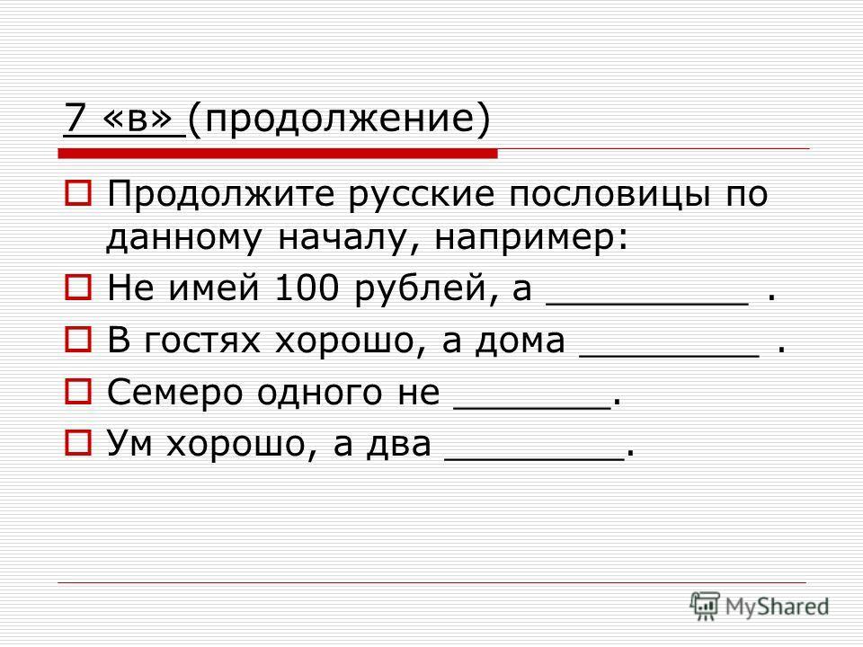 7 «в» (продолжение) Продолжите русские пословицы по данному началу, например: Не имей 100 рублей, а _________. В гостях хорошо, а дома ________. Семеро одного не _______. Ум хорошо, а два ________.