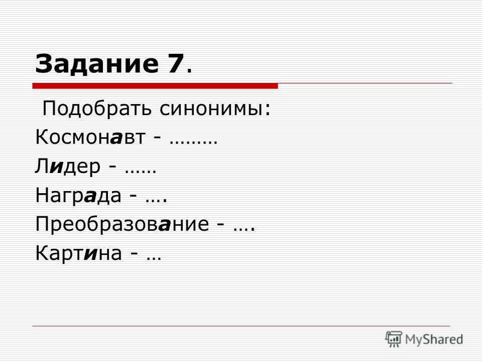 Задание 7. Подобрать синонимы: Космонавт - ……… Лидер - …… Награда - …. Преобразование - …. Картина - …