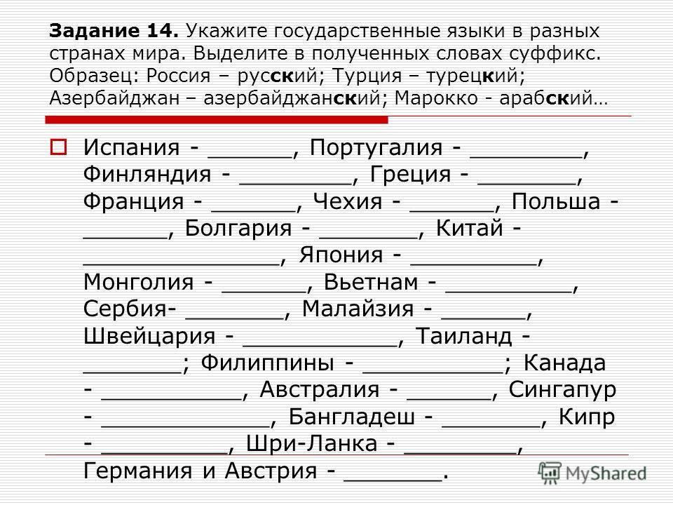 Задание 14. Укажите государственные языки в разных странах мира. Выделите в полученных словах суффикс. Образец: Россия – русский; Турция – турецкий; Азербайджан – азербайджанский; Марокко - арабский… Испания - ______, Португалия - ________, Финляндия