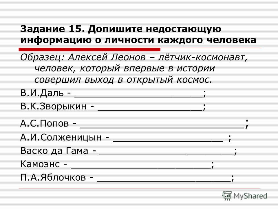 Задание 15. Допишите недостающую информацию о личности каждого человека Образец: Алексей Леонов – лётчик-космонавт, человек, который впервые в истории совершил выход в открытый космос. В.И.Даль - ______________________; В.К.Зворыкин - _______________