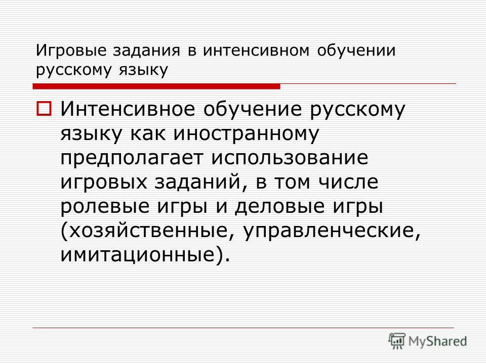 Игровые задания в интенсивном обучении русскому языку Интенсивное обучение русскому языку как иностранному предполагает использование игровых заданий, в том числе ролевые игры и деловые игры (хозяйственные, управленческие, имитационные).