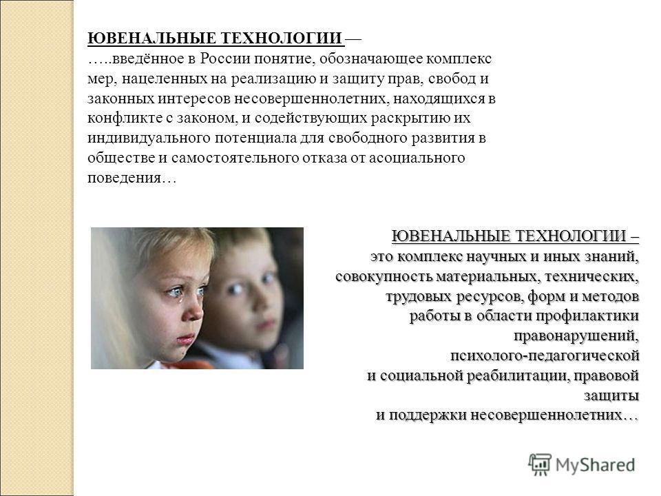 ЮВЕНАЛЬНЫЕ ТЕХНОЛОГИИ …..введённое в России понятие, обозначающее комплекс мер, нацеленных на реализацию и защиту прав, свобод и законных интересов несовершеннолетних, находящихся в конфликте с законом, и содействующих раскрытию их индивидуального по