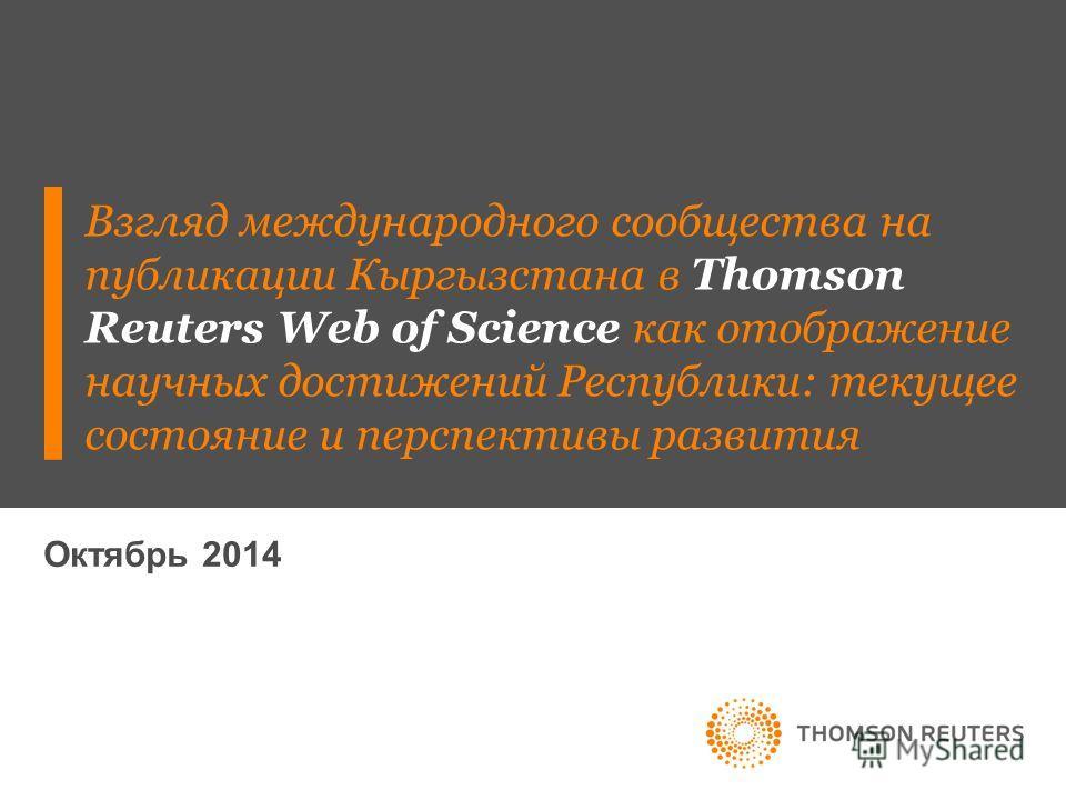 Октябрь 2014 Взгляд международного сообщества на публикации Кыргызстана в Thomson Reuters Web of Science как отображение научных достижений Республики: текущее состояние и перспективы развития