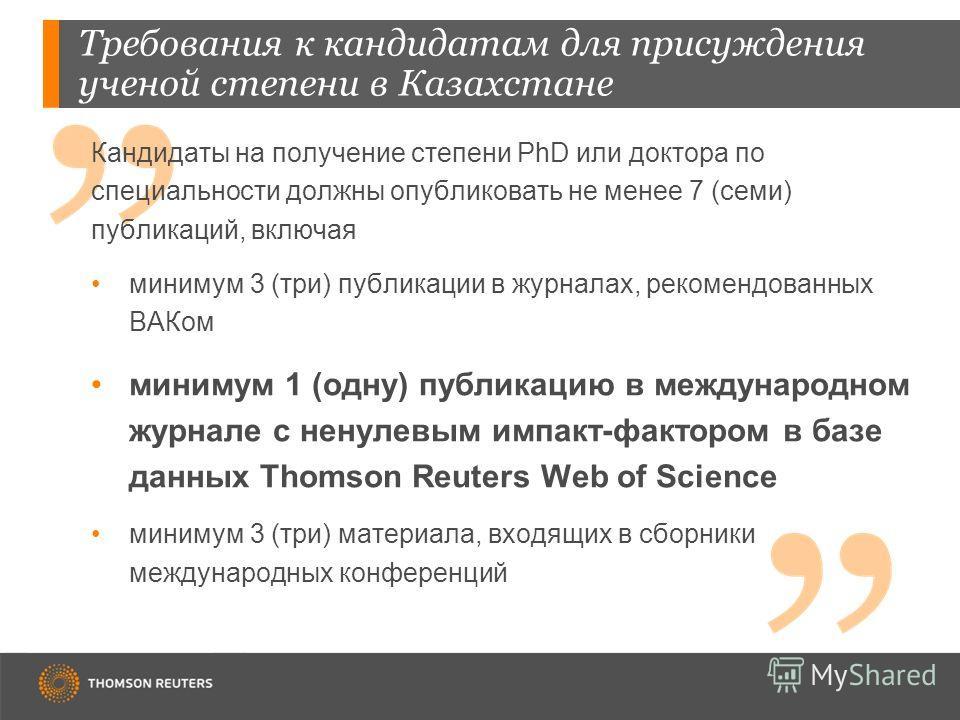 Требования к кандидатам для присуждения ученой степени в Казахстане Кандидаты на получение степени PhD или доктора по специальности должны опубликовать не менее 7 (семи) публикаций, включая минимум 3 (три) публикации в журналах, рекомендованных ВАКом
