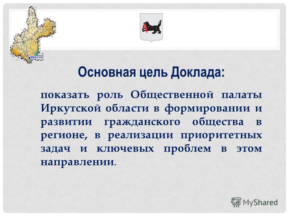 Основная цель Доклада: показать роль Общественной палаты Иркутской области в формировании и развитии гражданского общества в регионе, в реализации приоритетных задач и ключевых проблем в этом направлении.