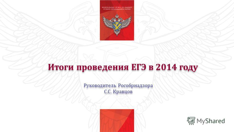 Итоги проведения ЕГЭ в 2014 году Руководитель Рособрнадзора С.С. Кравцов Руководитель Рособрнадзора С.С. Кравцов