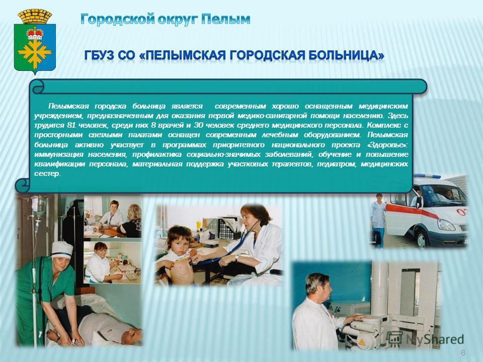 6 Пелымская городска больница является современным хорошо оснащенным медицинским учреждением, предназначенным для оказания первой медико-санитарной помощи населению. Здесь трудится 81 человек, среди них 8 врачей и 30 человек среднего медицинского пер