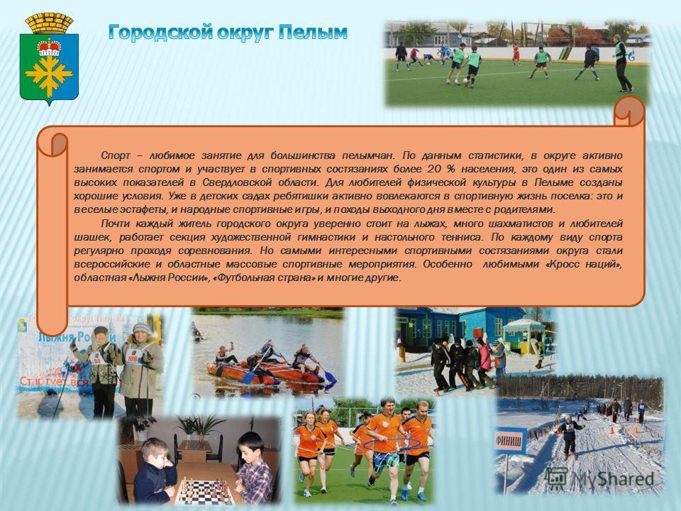 9 Спорт – любимое занятие для большинства пелымчан. По данным статистики, в округе активно занимается спортом и участвует в спортивных состязаниях более 20 % населения, это один из самых высоких показателей в Свердловской области. Для любителей физич