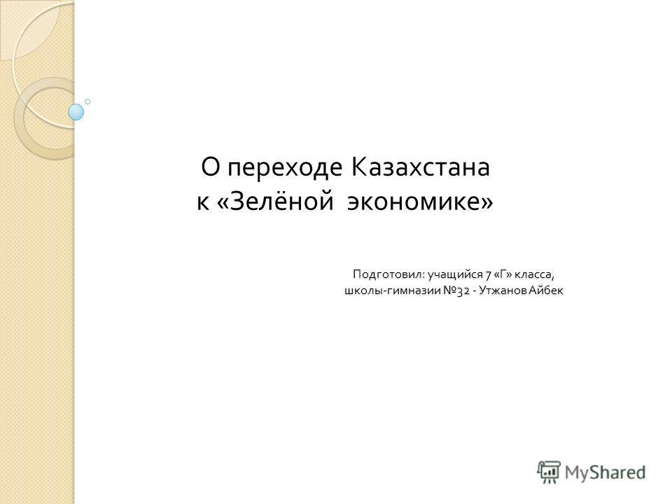 О переходе Казахстана к « Зелёной экономике » Подготовил : учащийся 7 « Г » класса, школы - гимназии 32 - Утжанов Айбек